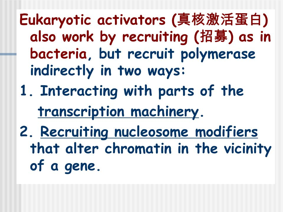 Eukaryotic activators ( 真核激活蛋白 ) also work by recruiting ( 招募 ) as in bacteria, but recruit polymerase indirectly in two ways: 1.