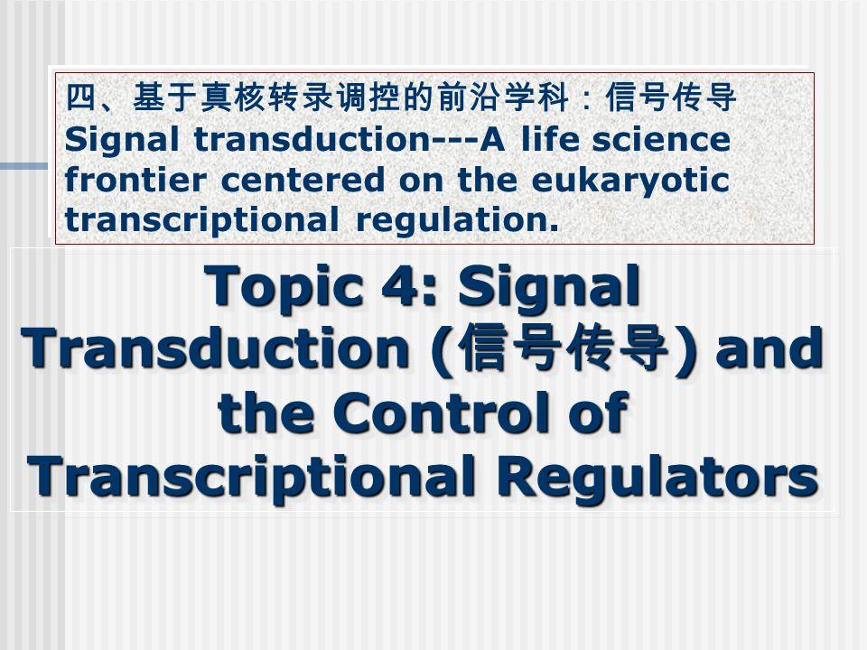 Topic 4: Signal Transduction ( 信号传导 ) and the Control of Transcriptional Regulators 四、基于真核转录调控的前沿学科:信号传导 Signal transduction---A life science frontier centered on the eukaryotic transcriptional regulation.
