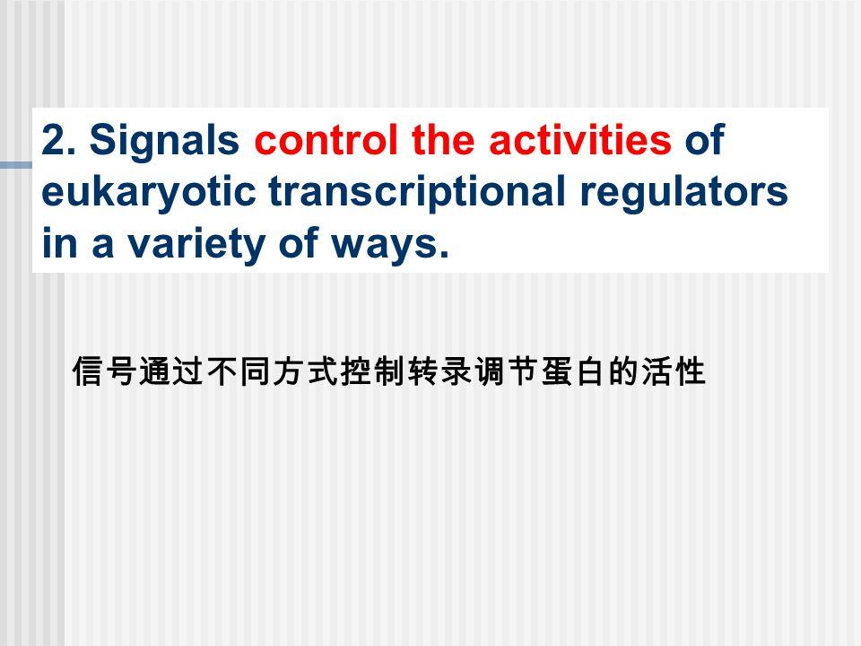 2.Signals control the activities of eukaryotic transcriptional regulators in a variety of ways.