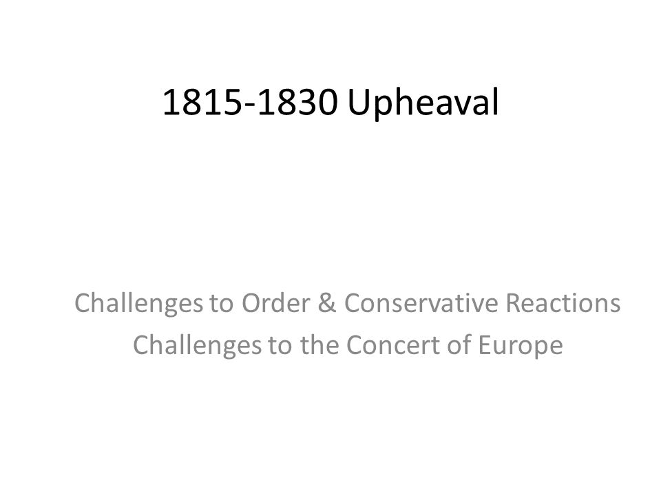 1815-1830 Upheaval Challenges to Order & Conservative Reactions Challenges to the Concert of Europe