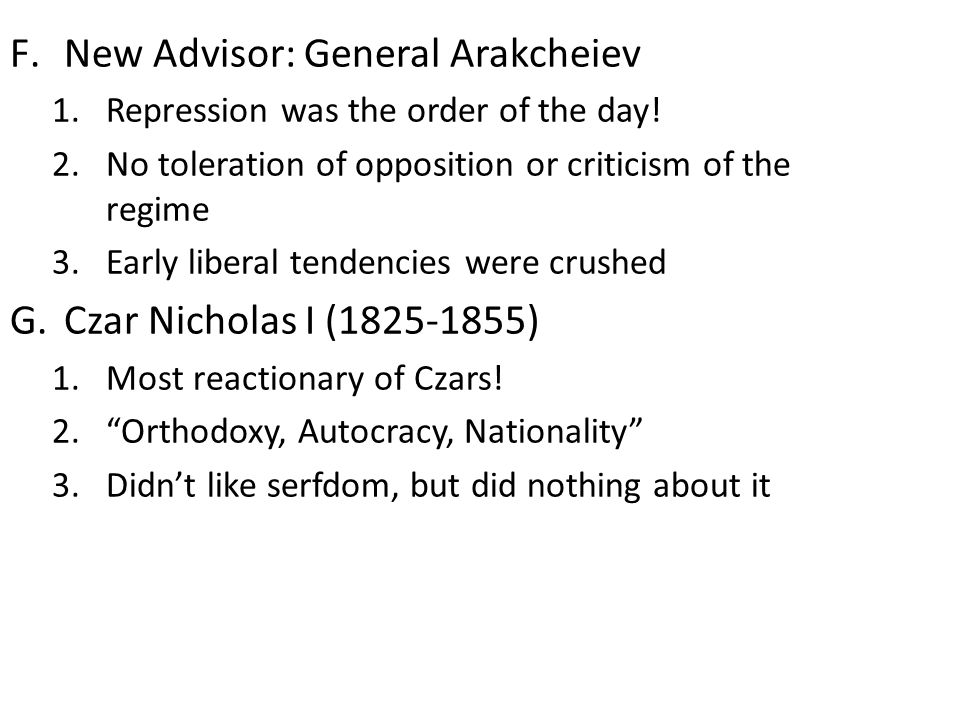 F.New Advisor: General Arakcheiev 1.Repression was the order of the day! 2.No toleration of opposition or criticism of the regime 3.Early liberal tend