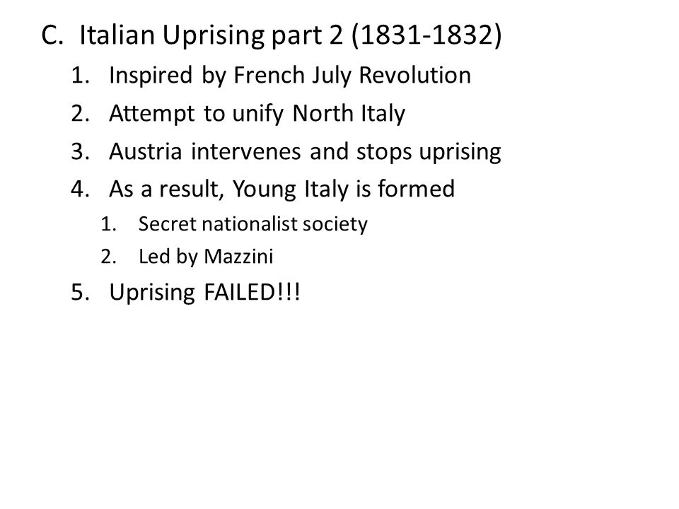 C.Italian Uprising part 2 (1831-1832) 1.Inspired by French July Revolution 2.Attempt to unify North Italy 3.Austria intervenes and stops uprising 4.As