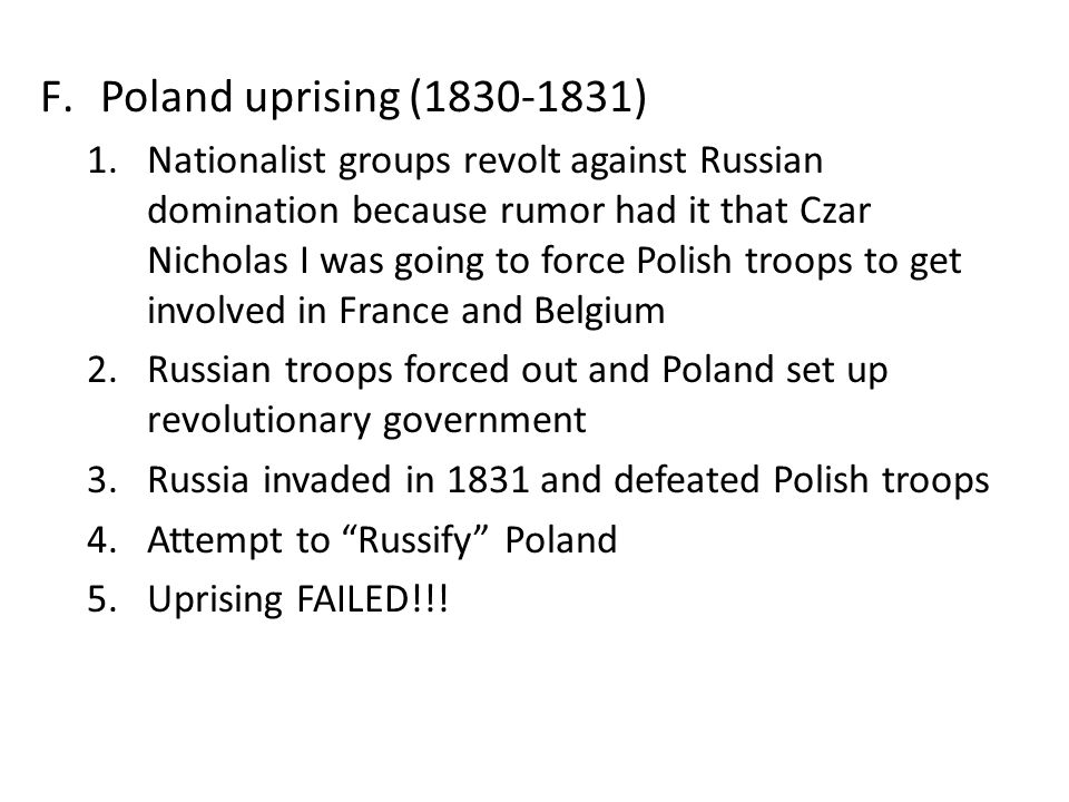 F.Poland uprising (1830-1831) 1.Nationalist groups revolt against Russian domination because rumor had it that Czar Nicholas I was going to force Poli
