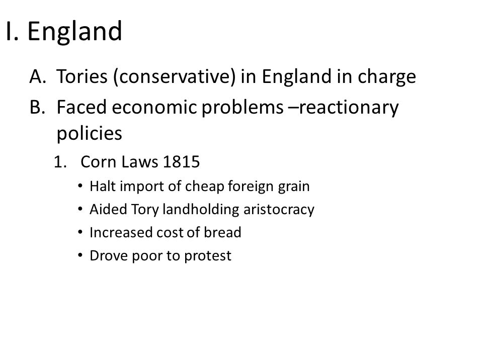 I. England A.Tories (conservative) in England in charge B.Faced economic problems –reactionary policies 1.Corn Laws 1815 Halt import of cheap foreign