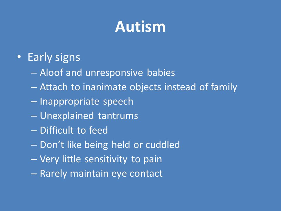 Autism Early signs – Aloof and unresponsive babies – Attach to inanimate objects instead of family – Inappropriate speech – Unexplained tantrums – Difficult to feed – Don't like being held or cuddled – Very little sensitivity to pain – Rarely maintain eye contact