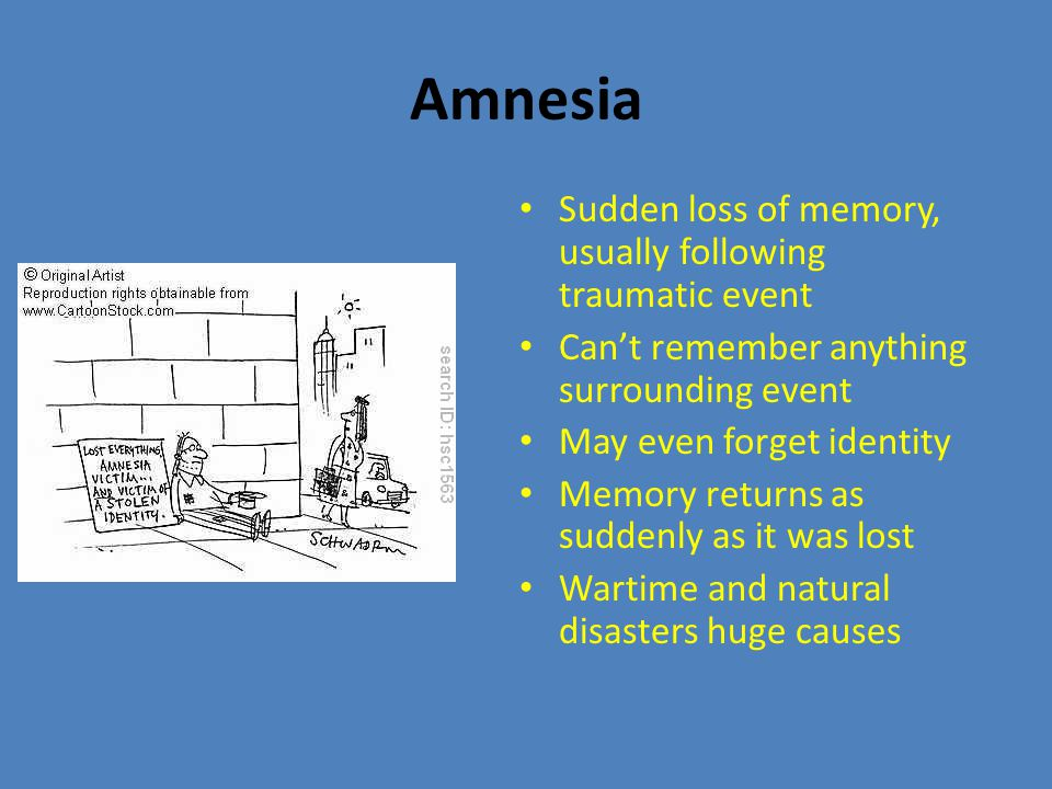 Amnesia Sudden loss of memory, usually following traumatic event Can't remember anything surrounding event May even forget identity Memory returns as suddenly as it was lost Wartime and natural disasters huge causes