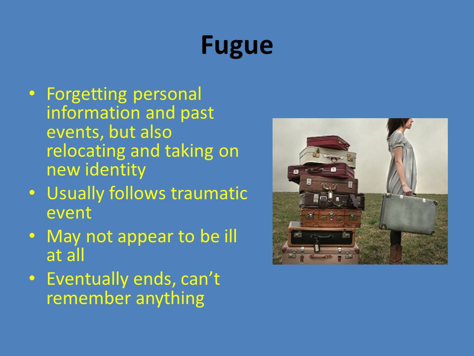 Fugue Forgetting personal information and past events, but also relocating and taking on new identity Usually follows traumatic event May not appear to be ill at all Eventually ends, can't remember anything