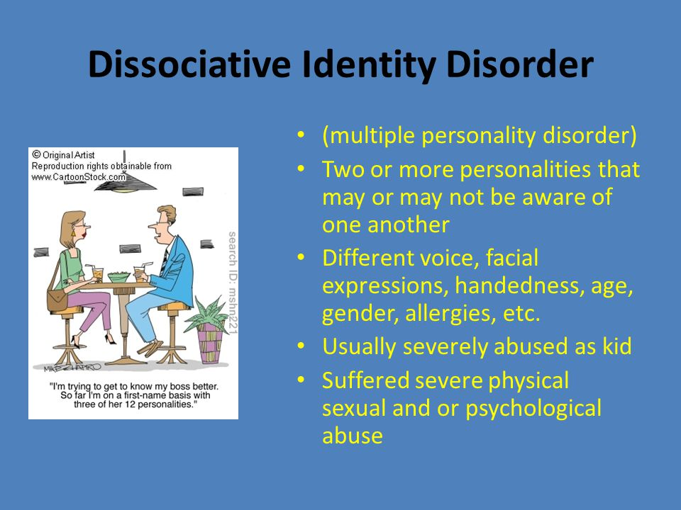 (multiple personality disorder) Two or more personalities that may or may not be aware of one another Different voice, facial expressions, handedness, age, gender, allergies, etc.