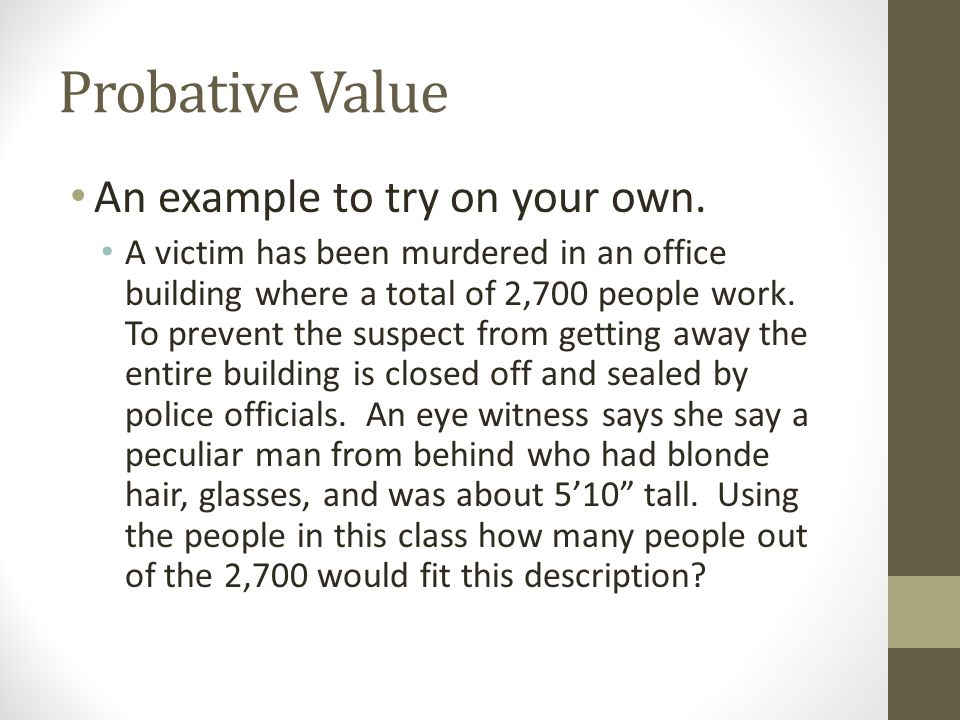 Probative Value An example to try on your own. A victim has been murdered in an office building where a total of 2,700 people work. To prevent the sus