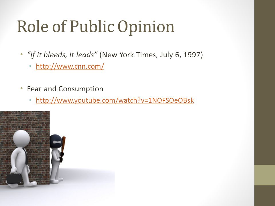 """Role of Public Opinion """"If it bleeds, It leads"""" (New York Times, July 6, 1997) http://www.cnn.com/ Fear and Consumption http://www.youtube.com/watch?v"""