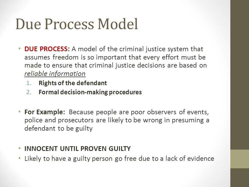 Due Process Model DUE PROCESS: A model of the criminal justice system that assumes freedom is so important that every effort must be made to ensure th