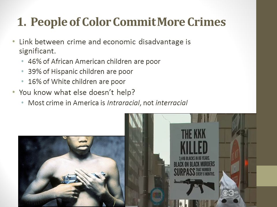 1. People of Color Commit More Crimes Link between crime and economic disadvantage is significant. 46% of African American children are poor 39% of Hi