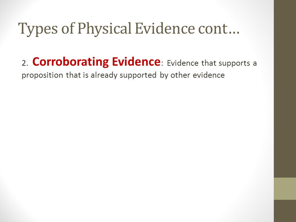 Types of Physical Evidence cont… 2. Corroborating Evidence : Evidence that supports a proposition that is already supported by other evidence