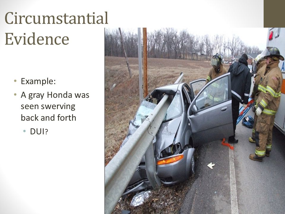 Circumstantial Evidence Example: A gray Honda was seen swerving back and forth DUI ?