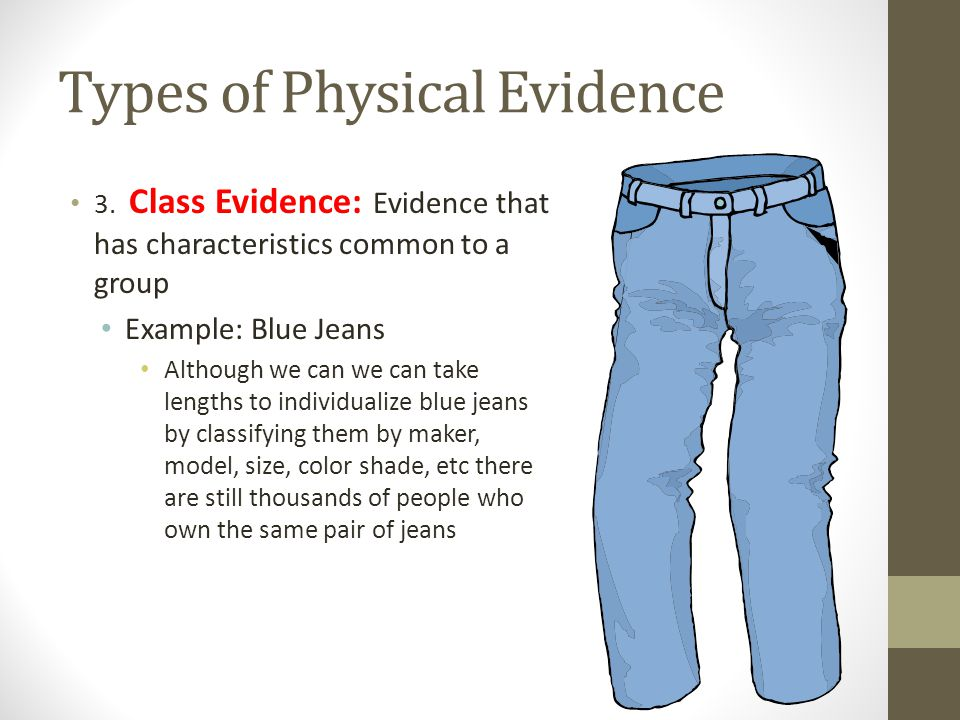 Types of Physical Evidence 3. Class Evidence: Evidence that has characteristics common to a group Example: Blue Jeans Although we can we can take leng