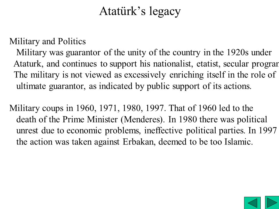 Atatürk's legacy Military and Politics Military was guarantor of the unity of the country in the 1920s under Ataturk, and continues to support his nat