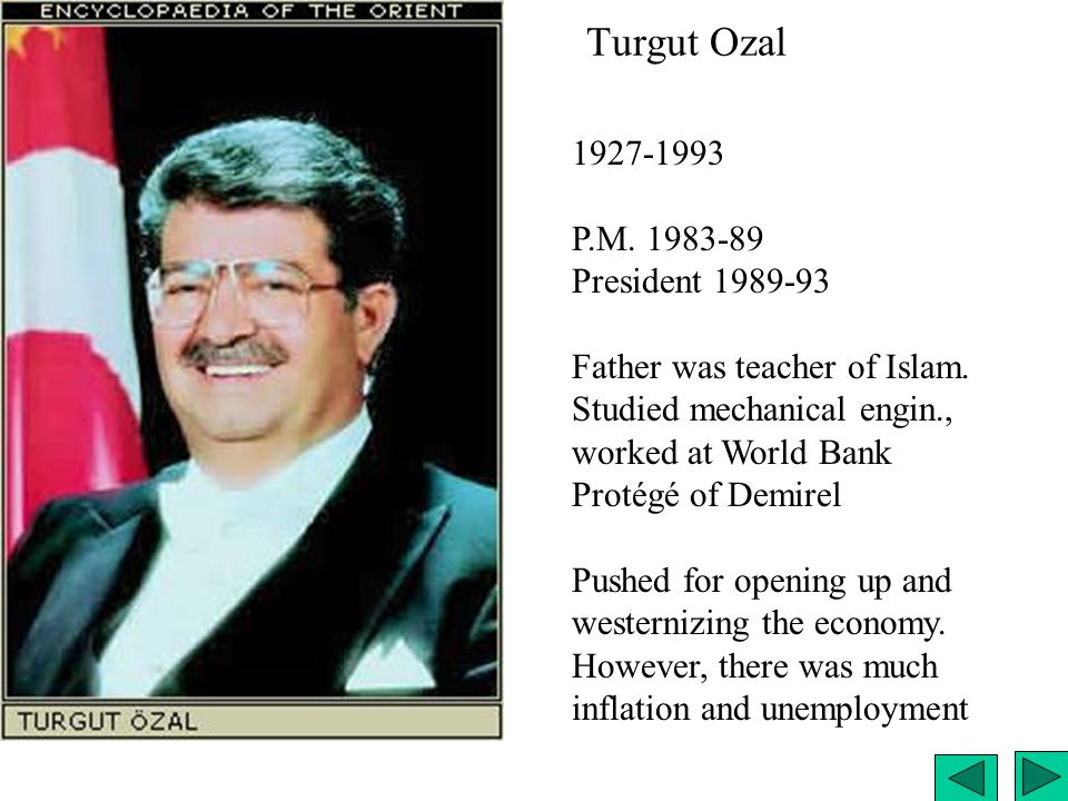 Turgut Ozal 1927-1993 P.M. 1983-89 President 1989-93 Father was teacher of Islam. Studied mechanical engin., worked at World Bank Protégé of Demirel P
