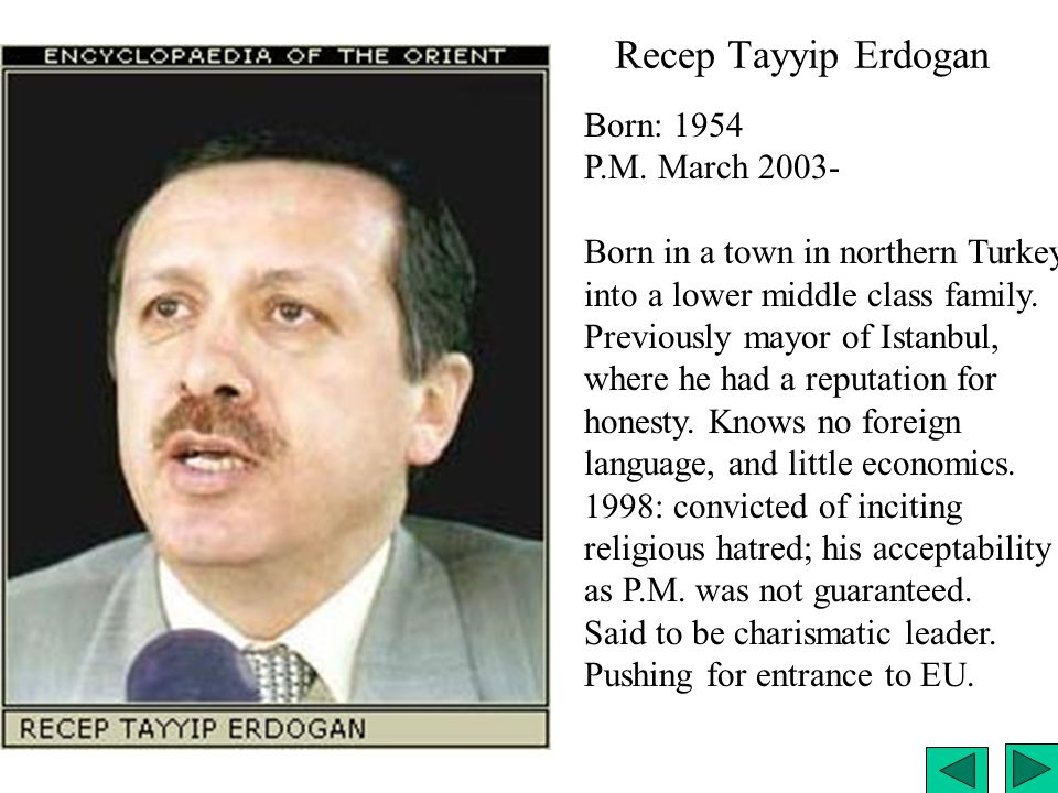 Recep Tayyip Erdogan Born: 1954 P.M. March 2003- Born in a town in northern Turkey, into a lower middle class family. Previously mayor of Istanbul, wh