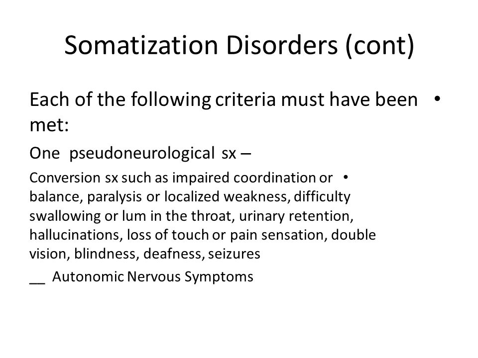 Somatization Disorders (cont) Each of the following criteria must have been met: – One pseudoneurological sx Conversion sx such as impaired coordinati