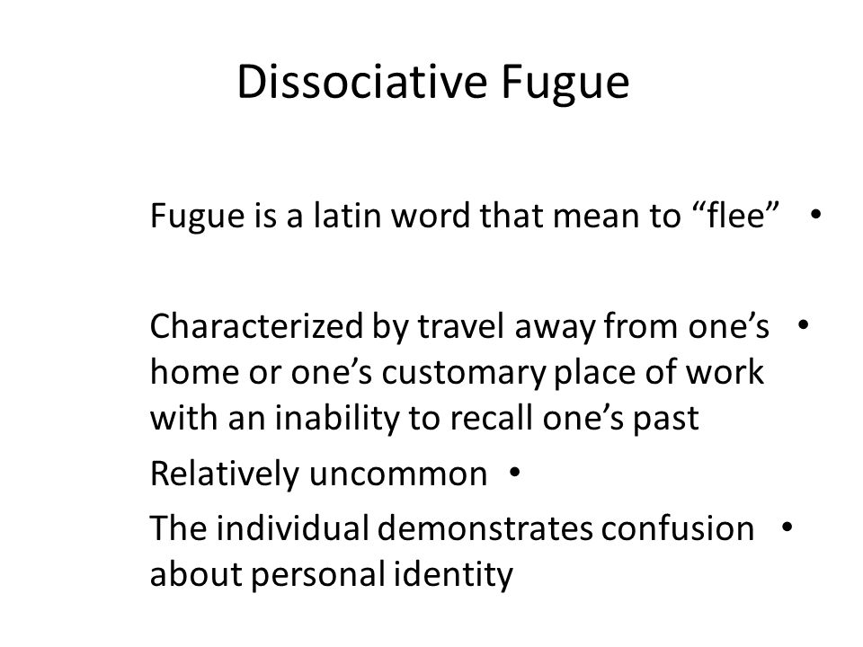 "Dissociative Fugue Fugue is a latin word that mean to ""flee"" Characterized by travel away from one's home or one's customary place of work with an ina"