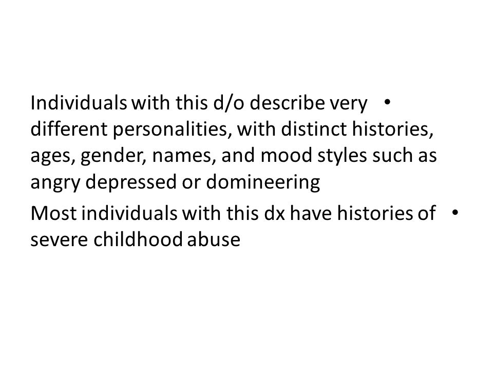 Individuals with this d/o describe very different personalities, with distinct histories, ages, gender, names, and mood styles such as angry depressed