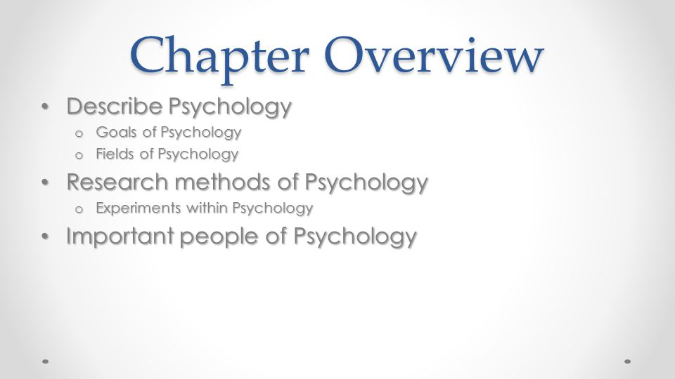 Chapter Overview Describe Psychology Describe Psychology o Goals of Psychology o Fields of Psychology Research methods of Psychology Research methods