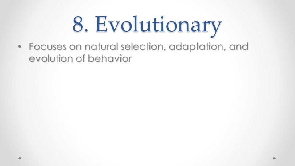 8. Evolutionary Focuses on natural selection, adaptation, and evolution of behavior Focuses on natural selection, adaptation, and evolution of behavio