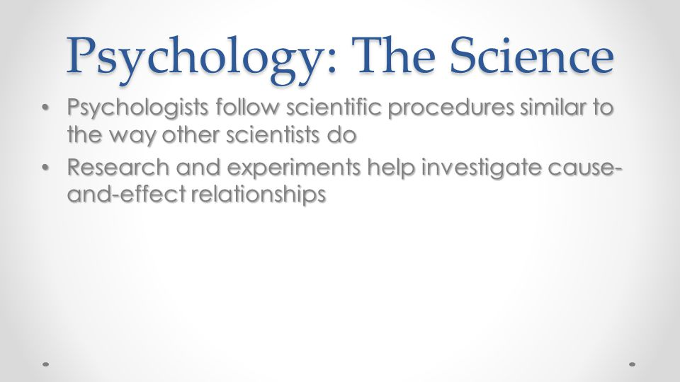 Psychology: The Science Psychologists follow scientific procedures similar to the way other scientists do Psychologists follow scientific procedures s