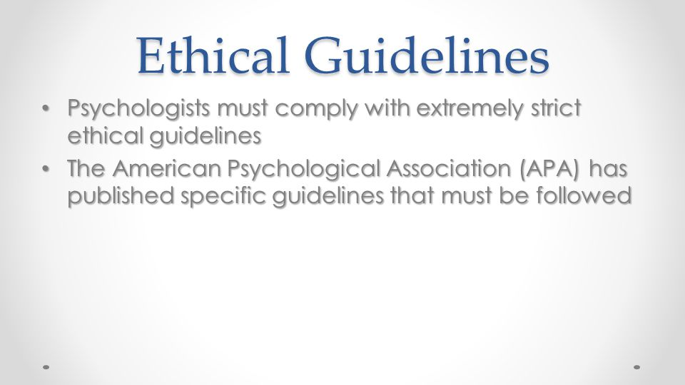 Ethical Guidelines Psychologists must comply with extremely strict ethical guidelines Psychologists must comply with extremely strict ethical guidelin