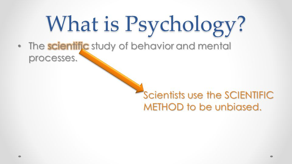 What is Psychology? Scientists use the SCIENTIFIC METHOD to be unbiased.