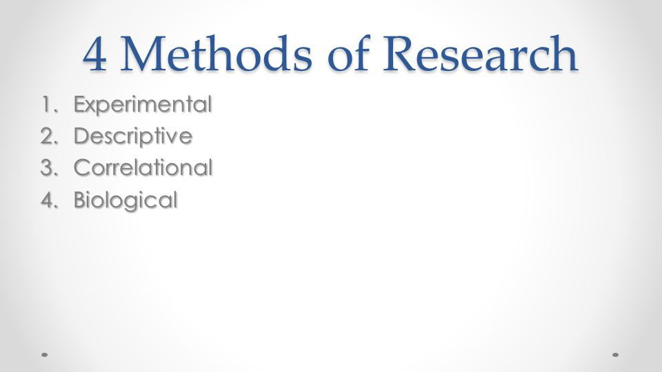 4 Methods of Research 1.Experimental 2.Descriptive 3.Correlational 4.Biological