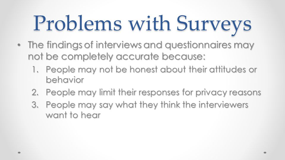 Problems with Surveys The findings of interviews and questionnaires may not be completely accurate because: The findings of interviews and questionnai