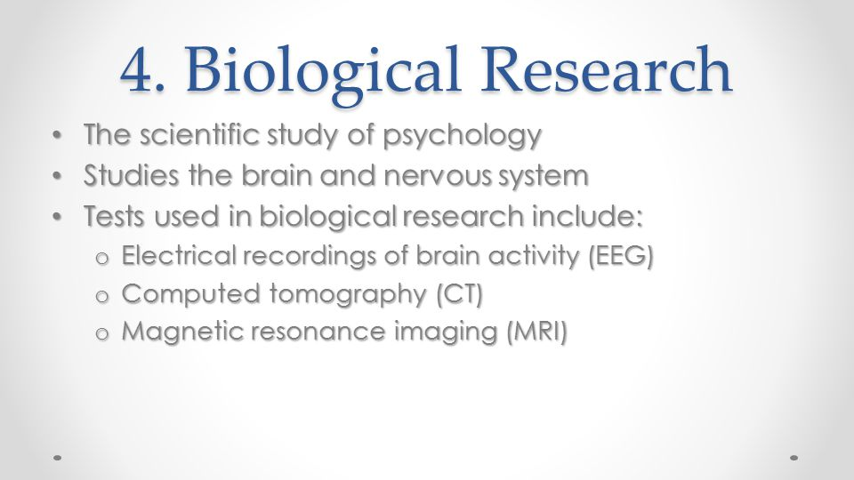 4. Biological Research The scientific study of psychology The scientific study of psychology Studies the brain and nervous system Studies the brain an
