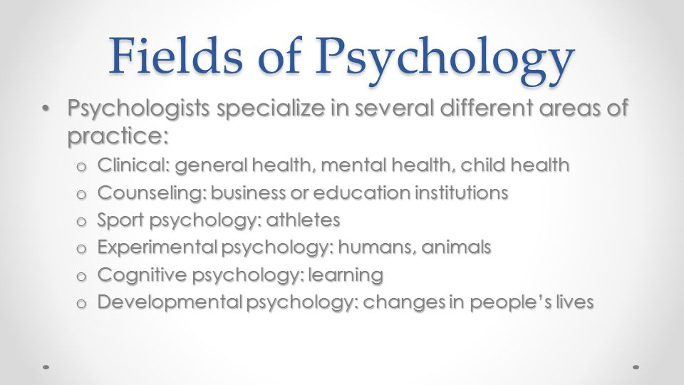 Fields of Psychology Psychologists specialize in several different areas of practice: Psychologists specialize in several different areas of practice: