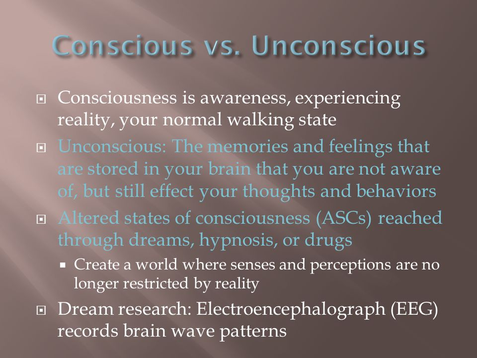  Consciousness is awareness, experiencing reality, your normal walking state  Unconscious: The memories and feelings that are stored in your brain that you are not aware of, but still effect your thoughts and behaviors  Altered states of consciousness (ASCs) reached through dreams, hypnosis, or drugs  Create a world where senses and perceptions are no longer restricted by reality  Dream research: Electroencephalograph (EEG) records brain wave patterns