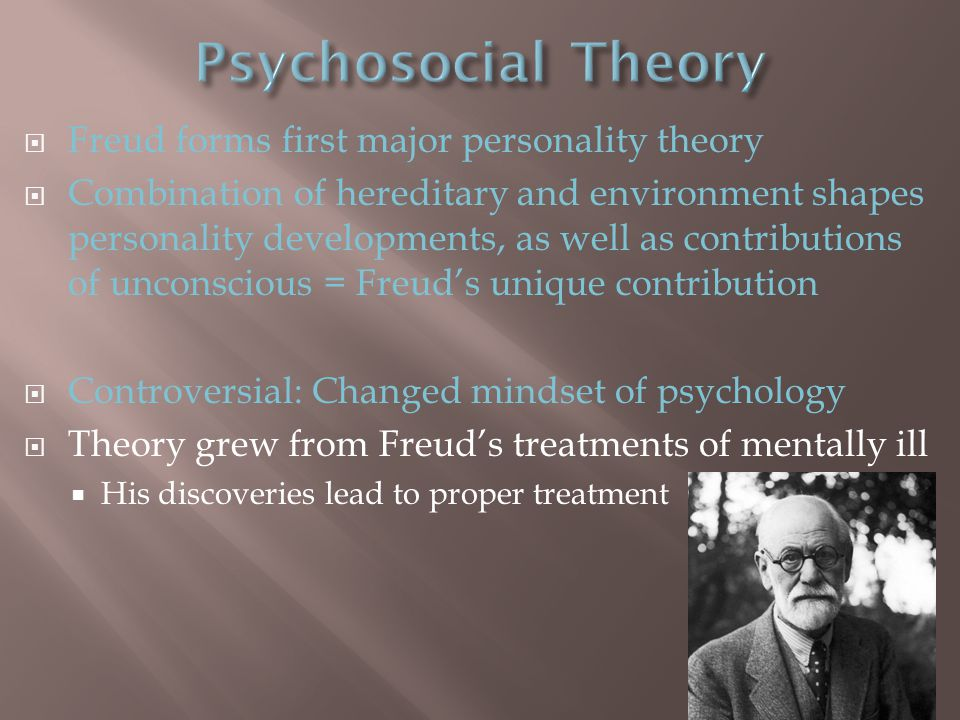  Freud forms first major personality theory  Combination of hereditary and environment shapes personality developments, as well as contributions of unconscious = Freud's unique contribution  Controversial: Changed mindset of psychology  Theory grew from Freud's treatments of mentally ill  His discoveries lead to proper treatment