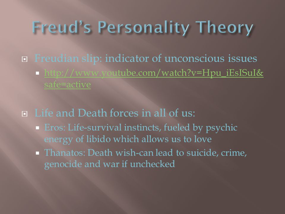  Freudian slip: indicator of unconscious issues  http://www.youtube.com/watch v=Hpu_iEsISuI& safe=active http://www.youtube.com/watch v=Hpu_iEsISuI& safe=active  Life and Death forces in all of us:  Eros: Life-survival instincts, fueled by psychic energy of libido which allows us to love  Thanatos: Death wish-can lead to suicide, crime, genocide and war if unchecked