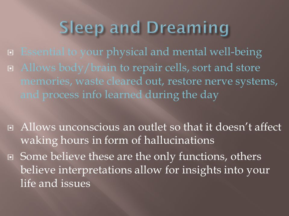  Essential to your physical and mental well-being  Allows body/brain to repair cells, sort and store memories, waste cleared out, restore nerve systems, and process info learned during the day  Allows unconscious an outlet so that it doesn't affect waking hours in form of hallucinations  Some believe these are the only functions, others believe interpretations allow for insights into your life and issues