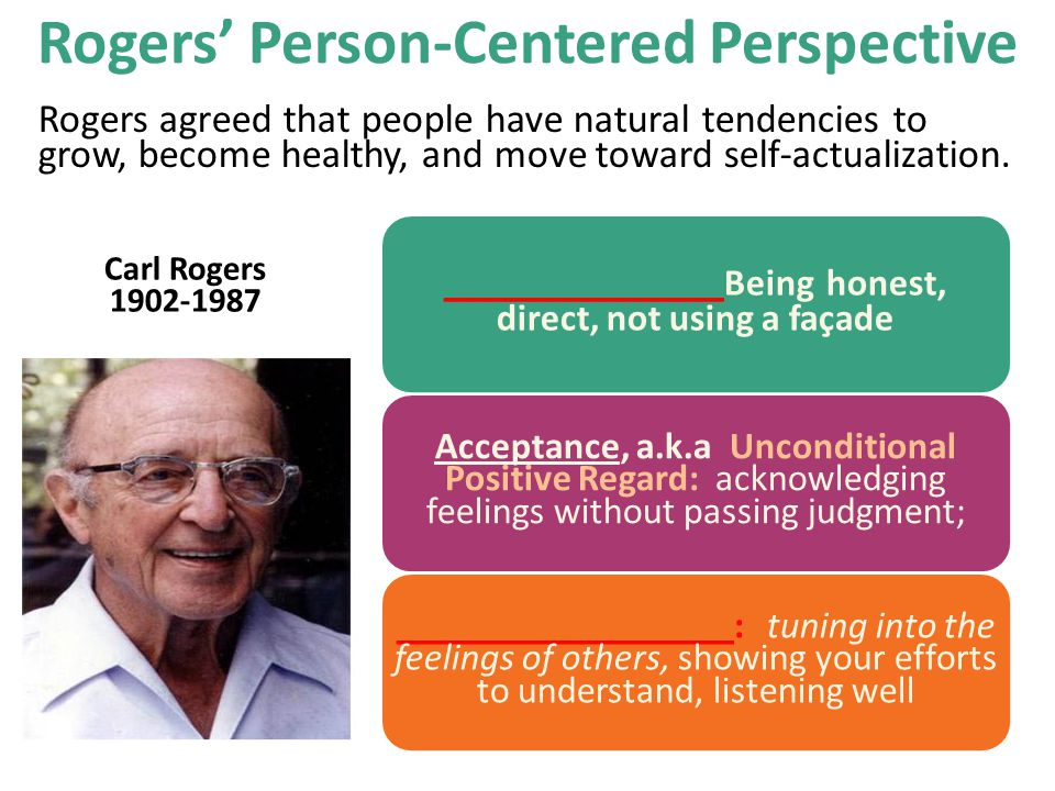 Rogers agreed that people have natural tendencies to grow, become healthy, and move toward self-actualization. Acceptance, a.k.a Unconditional Positiv