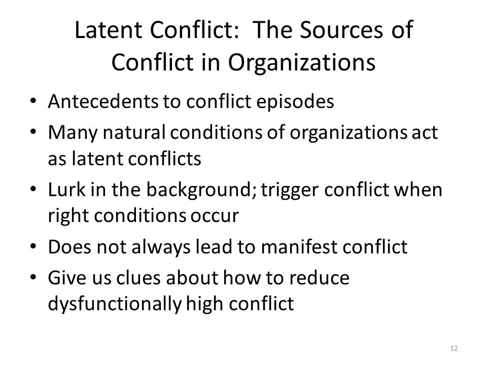 Latent Conflict: The Sources of Conflict in Organizations Antecedents to conflict episodes Many natural conditions of organizations act as latent conflicts Lurk in the background; trigger conflict when right conditions occur Does not always lead to manifest conflict Give us clues about how to reduce dysfunctionally high conflict 12