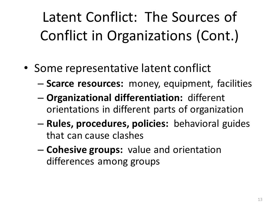 Latent Conflict: The Sources of Conflict in Organizations (Cont.) Some representative latent conflict – Scarce resources: money, equipment, facilities – Organizational differentiation: different orientations in different parts of organization – Rules, procedures, policies: behavioral guides that can cause clashes – Cohesive groups: value and orientation differences among groups 13