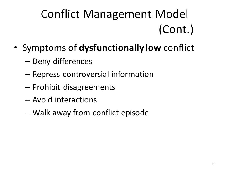 Conflict Management Model (Cont.) Symptoms of dysfunctionally low conflict – Deny differences – Repress controversial information – Prohibit disagreements – Avoid interactions – Walk away from conflict episode 19