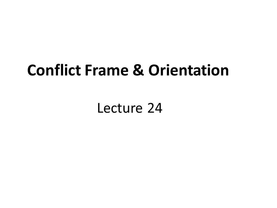 Conflict Frame & Orientation Lecture 24