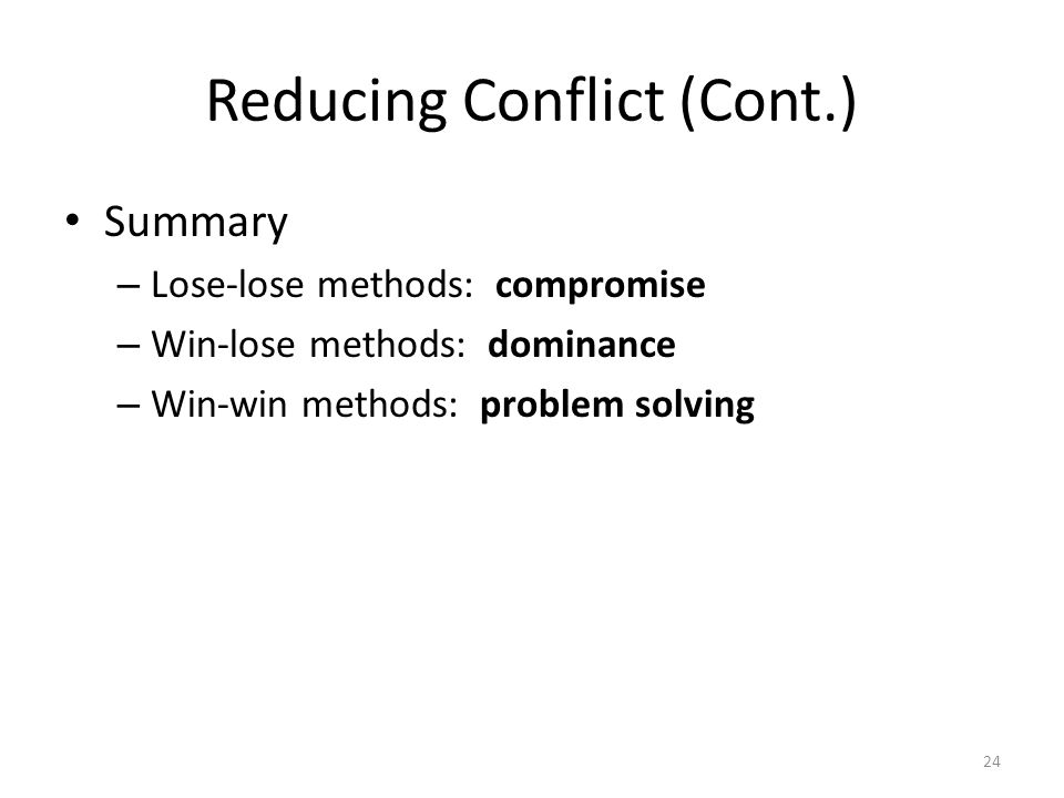 Reducing Conflict (Cont.) Summary – Lose-lose methods: compromise – Win-lose methods: dominance – Win-win methods: problem solving 24