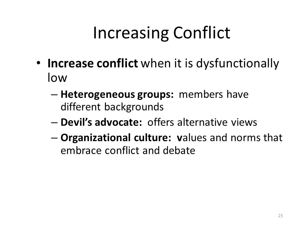Increasing Conflict Increase conflict when it is dysfunctionally low – Heterogeneous groups: members have different backgrounds – Devil's advocate: offers alternative views – Organizational culture: values and norms that embrace conflict and debate 25