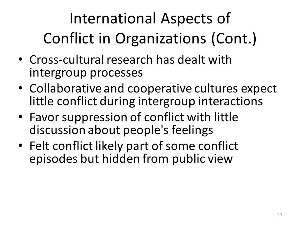 International Aspects of Conflict in Organizations (Cont.) Cross-cultural research has dealt with intergroup processes Collaborative and cooperative cultures expect little conflict during intergroup interactions Favor suppression of conflict with little discussion about people s feelings Felt conflict likely part of some conflict episodes but hidden from public view 29