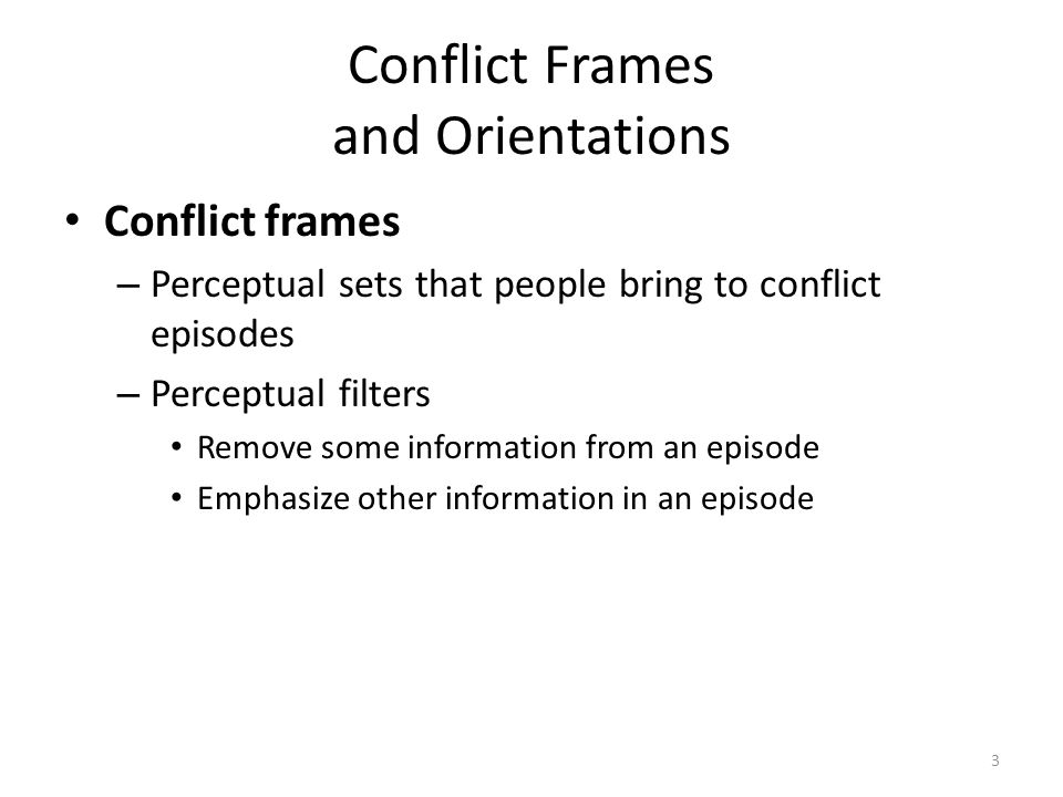 Conflict Frames and Orientations Conflict frames – Perceptual sets that people bring to conflict episodes – Perceptual filters Remove some information from an episode Emphasize other information in an episode 3