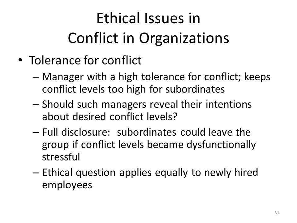 Ethical Issues in Conflict in Organizations Tolerance for conflict – Manager with a high tolerance for conflict; keeps conflict levels too high for subordinates – Should such managers reveal their intentions about desired conflict levels.