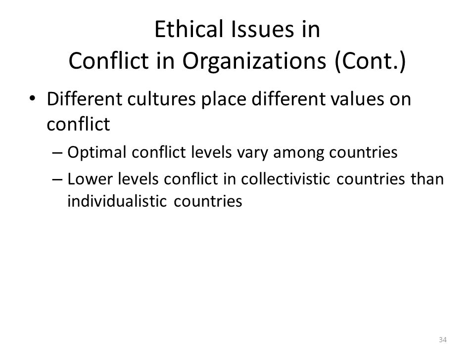 Ethical Issues in Conflict in Organizations (Cont.) Different cultures place different values on conflict – Optimal conflict levels vary among countries – Lower levels conflict in collectivistic countries than individualistic countries 34