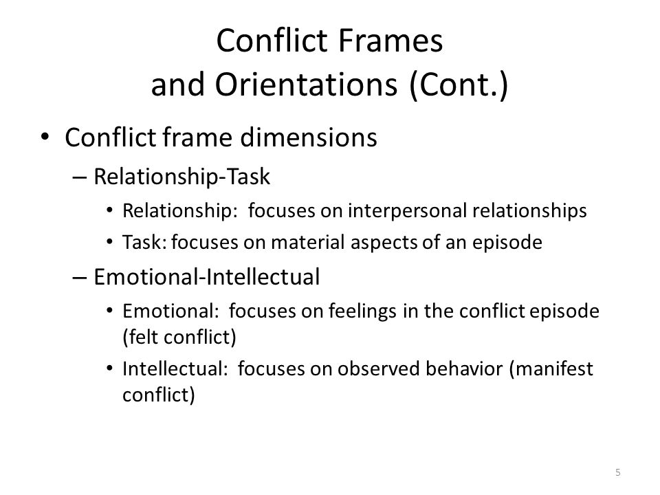 Conflict Frames and Orientations (Cont.) Conflict frame dimensions – Relationship-Task Relationship: focuses on interpersonal relationships Task: focuses on material aspects of an episode – Emotional-Intellectual Emotional: focuses on feelings in the conflict episode (felt conflict) Intellectual: focuses on observed behavior (manifest conflict) 5